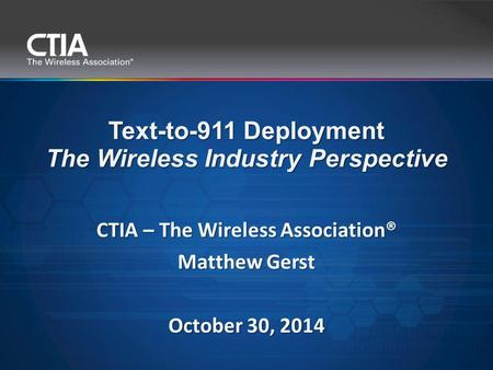CTIA – The Wireless Association® Matthew Gerst October 30, 2014 Text-to-911 Deployment The Wireless Industry Perspective.