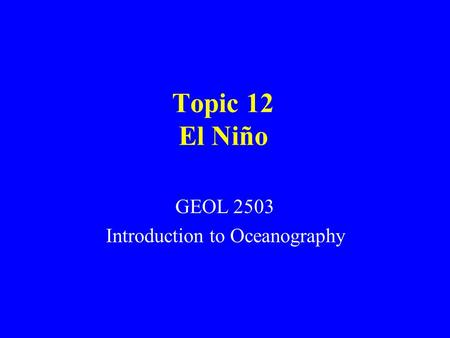 Topic 12 El Niño GEOL 2503 Introduction to Oceanography.