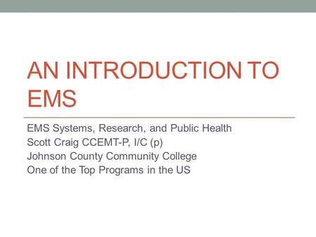 AN INTRODUCTION TO EMS EMS Systems, Research, and Public Health Scott Craig CCEMT-P, I/C (p) Johnson County Community College One of the Top Programs in.