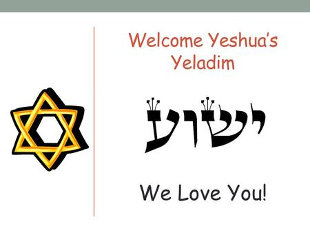 Welcome Yeshua's Yeladim We Love You! Please Remember These Rules Please don't talk when others are talking. Please raise your hand if you would like.
