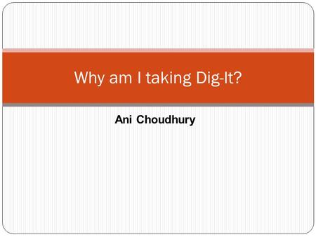 Ani Choudhury Why am I taking Dig-It?. Reasons why I am taking the Dig-It class: I'm taking the Dig-It class so that I can be efficient with computers.