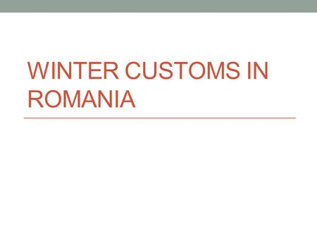 WINTER CUSTOMS IN ROMANIA. Winter celebrations 6 th December - St. Nicholas 20 th December – St. Ignatius, the slaughter of pigs 24 th December – Christmas.