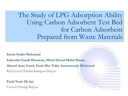 The Study of LPG Adsorption Ability Using Carbon Adsorbent Test Bed for Carbon Adsorbent Prepared from Waste Materials Imran Syakir Mohamad Safarudin Gazali.