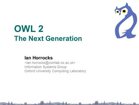 OWL 2 The Next Generation Ian Horrocks Information Systems Group Oxford University Computing Laboratory.