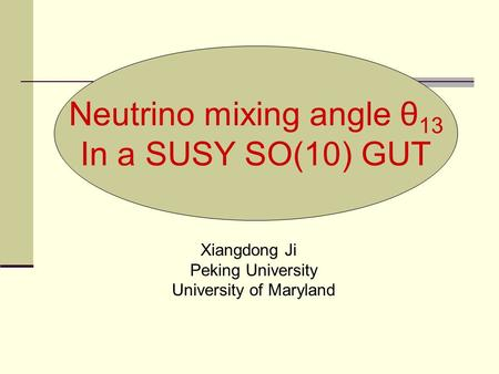 Neutrino mixing angle θ 13 In a SUSY SO(10) GUT Xiangdong Ji Peking University University of Maryland.
