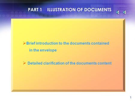 1 PART 1 ILLUSTRATION OF DOCUMENTS  Brief introduction to the documents contained in the envelope  Detailed clarification of the documents content.