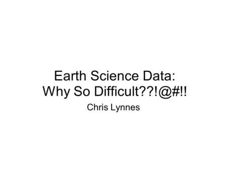 Earth Science Data: Why So Chris Lynnes.