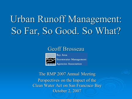 Urban Runoff Management: So Far, So Good. So What? Geoff Brosseau The RMP 2007 Annual Meeting Perspectives on the Impact of the Clean Water Act on San.