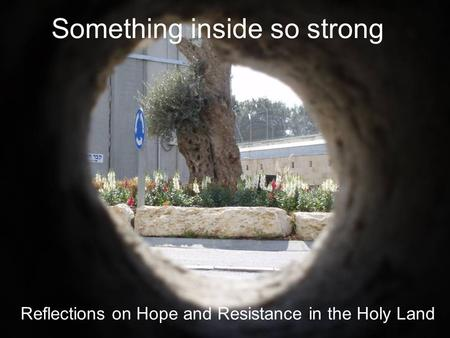 Something inside so strong Reflections on Hope and Resistance in the Holy Land.