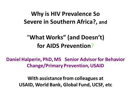 "Why is HIV Prevalence So Severe in Southern Africa?, and ""What Works"" (and Doesn't) for AIDS Prevention? Daniel Halperin, PhD, MS Senior Advisor for Behavior."