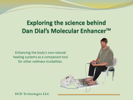DCD Technologies LLC Enhancing the body's own natural healing systems as a companion tool for other wellness modalities.