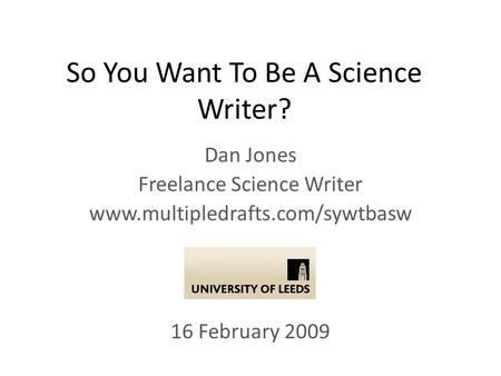 So You Want To Be A Science Writer? Dan Jones Freelance Science Writer www.multipledrafts.com/sywtbasw 16 February 2009.