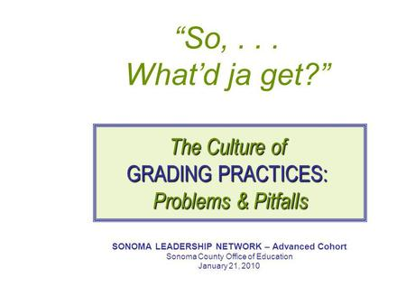 """So,... What'd ja get?"" SONOMA LEADERSHIP NETWORK – Advanced Cohort Sonoma County Office of Education January 21, 2010 The Culture of GRADING PRACTICES:"