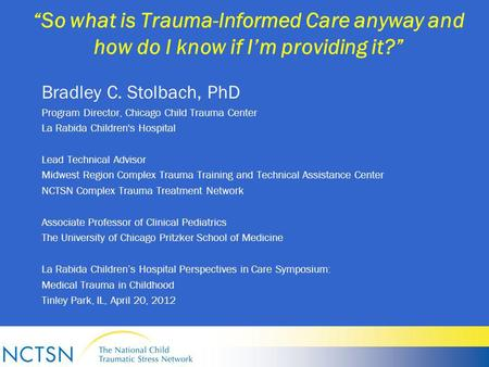 """So what is Trauma-Informed Care anyway and how do I know if I'm providing it?"" Bradley C. Stolbach, PhD Program Director, Chicago Child Trauma Center."