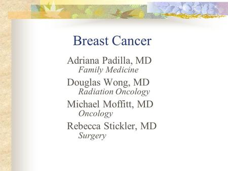 Breast Cancer Adriana Padilla, MD Family Medicine Douglas Wong, MD Radiation Oncology Michael Moffitt, MD Oncology Rebecca Stickler, MD Surgery.