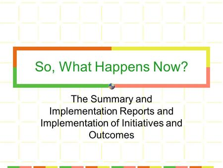 So, What Happens Now? The Summary and Implementation Reports and Implementation of Initiatives and Outcomes.
