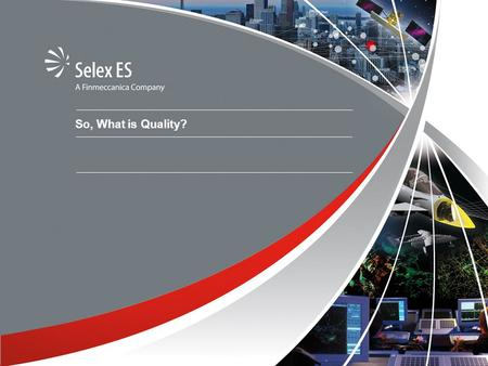 So, What is Quality?. © Copyright Selex ES. All rights reserved What is Quality? Everything includes some aspect of design and all designs should establish.