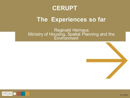 14-1-2015 CERUPT The Experiences so far Reginald Hernaus Ministry of Housing, Spatial Planning and the Environment.