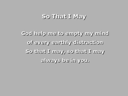 So That I May God help me to empty my mind of every earthly distraction So that I may, so that I may always be in you.