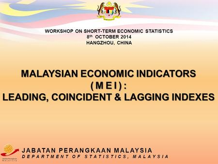 MALAYSIAN ECONOMIC INDICATORS (MEI): LEADING, COINCIDENT & LAGGING INDEXES WORKSHOP ON SHORT-TERM ECONOMIC STATISTICS 8 th OCTOBER 2014 HANGZHOU, CHINA.