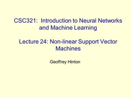 CSC321: Introduction to Neural Networks and Machine Learning Lecture 24: Non-linear Support Vector Machines Geoffrey Hinton.