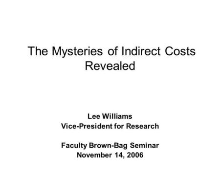 The Mysteries of Indirect Costs Revealed Lee Williams Vice-President for Research Faculty Brown-Bag Seminar November 14, 2006.