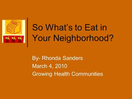 So What's to Eat in Your Neighborhood? By- Rhonda Sanders March 4, 2010 Growing Health Communities.