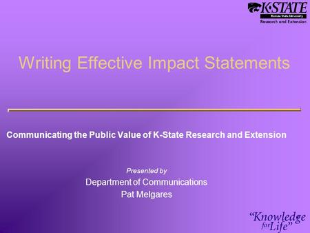 Writing Effective Impact Statements Communicating the Public Value of K-State Research and Extension Presented by Department of Communications Pat Melgares.