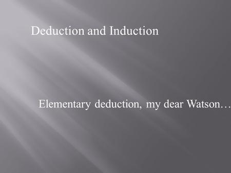 Deduction and Induction Elementary deduction, my dear Watson…