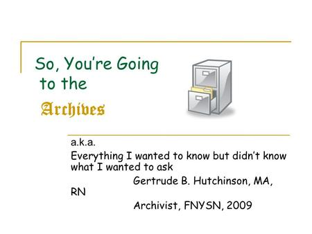 So, You're Going to the Archives a.k.a. Everything I wanted to know but didn't know what I wanted to ask Gertrude B. Hutchinson, MA, RN Archivist, FNYSN,