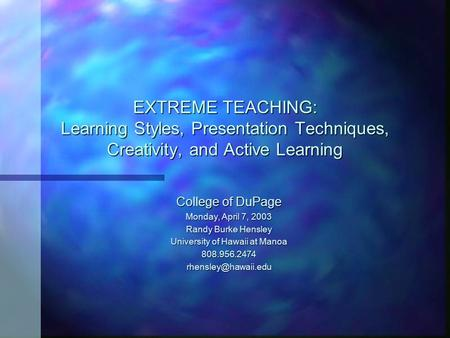 EXTREME TEACHING: Learning Styles, Presentation Techniques, Creativity, and Active Learning College of DuPage Monday, April 7, 2003 Randy Burke Hensley.