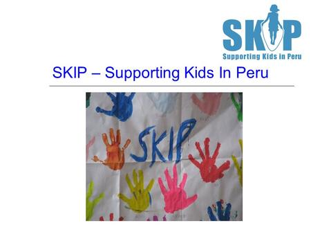 SKIP – Supporting Kids In Peru. Liz Wilson – SKIP Director Qualified Social Worker MSW University of York Bsc Psychology University of Lincoln 5 years.