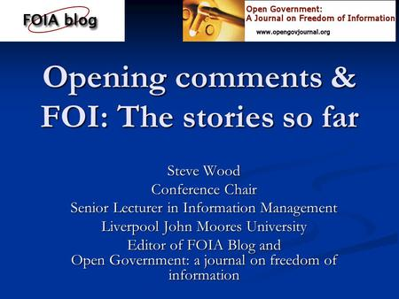 Opening comments & FOI: The stories so far Steve Wood Conference Chair Senior Lecturer in Information Management Liverpool John Moores University Editor.
