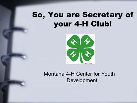 So, You are Secretary of your 4-H Club! Montana 4-H Center for Youth Development.