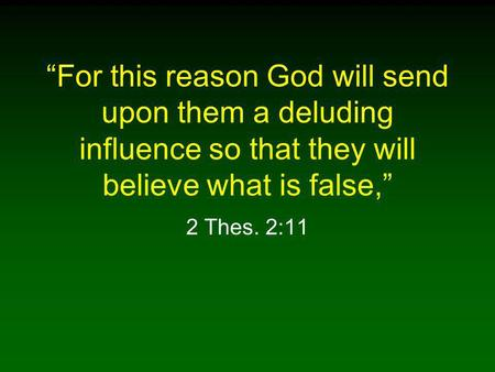 """For this reason God will send upon them a deluding influence so that they will believe what is false,"" 2 Thes. 2:11."