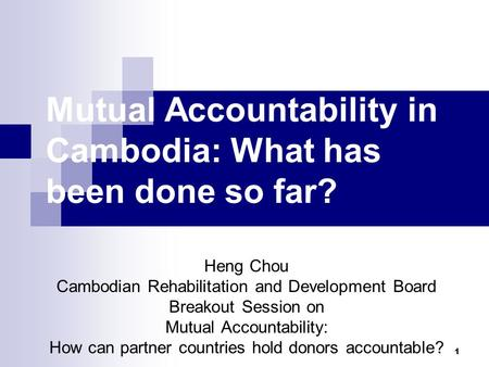 1 Mutual Accountability in Cambodia: What has been done so far? Heng Chou Cambodian Rehabilitation and Development Board Breakout Session on Mutual Accountability: