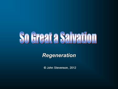 Regeneration © John Stevenson, 2012. The Atonement was accomplished on the Cross The benefits of the Atonement are applied at Conversion.
