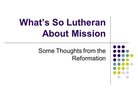 What's So Lutheran About Mission Some Thoughts from the Reformation.