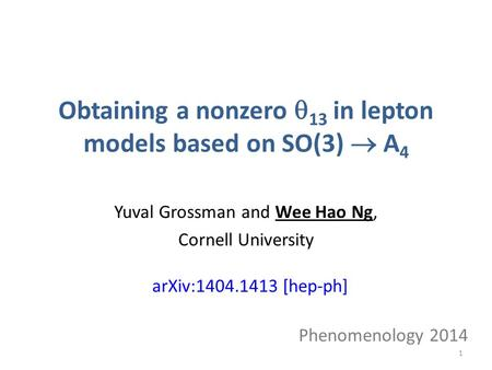 Obtaining a nonzero  13 in lepton models based on SO(3)  A 4 Yuval Grossman and Wee Hao Ng, Cornell University Phenomenology 2014 arXiv:1404.1413 [hep-ph]
