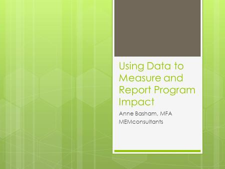 Using Data to Measure and Report Program Impact Anne Basham, MFA MEMconsultants.