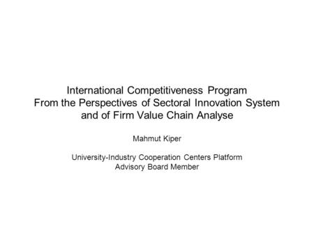 International Competitiveness Program From the Perspectives of Sectoral Innovation System and of Firm Value Chain Analyse Mahmut Kiper University-Industry.