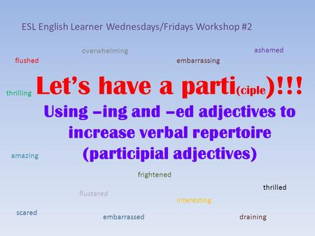 Let's have a parti (ciple )!!! Using –ing and –ed adjectives to increase verbal repertoire (participial adjectives) ESL English Learner Wednesdays/Fridays.