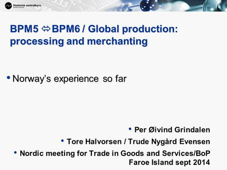 1 BPM5  BPM6 / Global production: processing and merchanting Norway's experience so far Norway's experience so far Per Øivind Grindalen Tore Halvorsen.