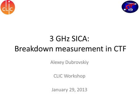3 GHz SICA: Breakdown measurement in CTF Alexey Dubrovskiy CLIC Workshop January 29, 2013.