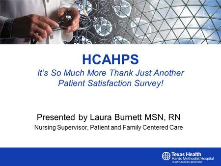 HCAHPS It's So Much More Thank Just Another Patient Satisfaction Survey! Presented by Laura Burnett MSN, RN Nursing Supervisor, Patient and Family Centered.