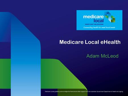 Medicare Local eHealth Adam McLeod. What are Medicare Locals? Medicare Locals are primary health care organisations responsible for coordinating primary.