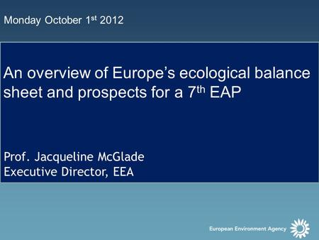 Monday October 1 st 2012 An overview of Europe's ecological balance sheet and prospects for a 7 th EAP Prof. Jacqueline McGlade Executive Director, EEA.