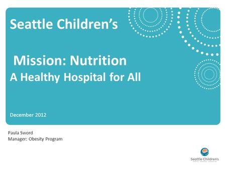 Seattle Children's Mission: Nutrition A Healthy Hospital for All December 2012 Paula Sword Manager: Obesity Program.