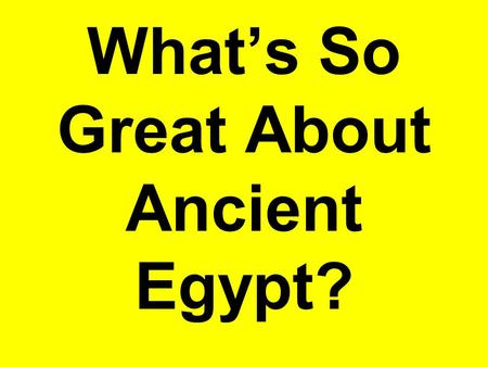 What's So Great About Ancient Egypt?. Pyramids, pyramids, pyramids.