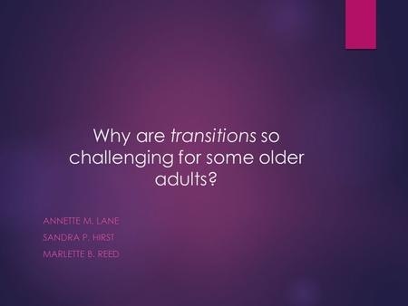 Why are transitions so challenging for some older adults? ANNETTE M. LANE SANDRA P. HIRST MARLETTE B. REED.
